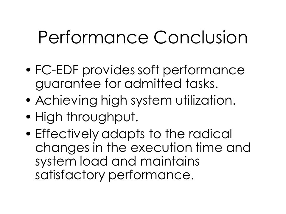 Performance Conclusion FC-EDF provides soft performance guarantee for admitted tasks. Achieving high system utilization. High throughput. Effectively
