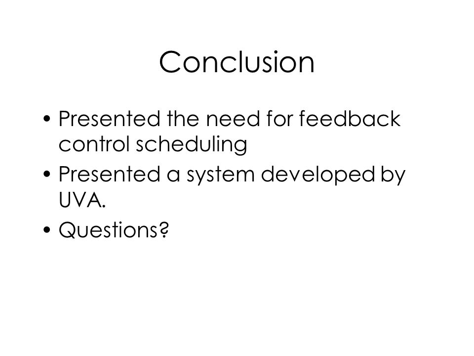 Conclusion Presented the need for feedback control scheduling Presented a system developed by UVA. Questions?