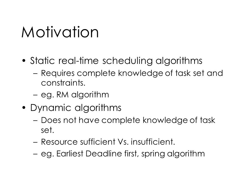 Motivation Static real-time scheduling algorithms –Requires complete knowledge of task set and constraints. –eg. RM algorithm Dynamic algorithms –Does