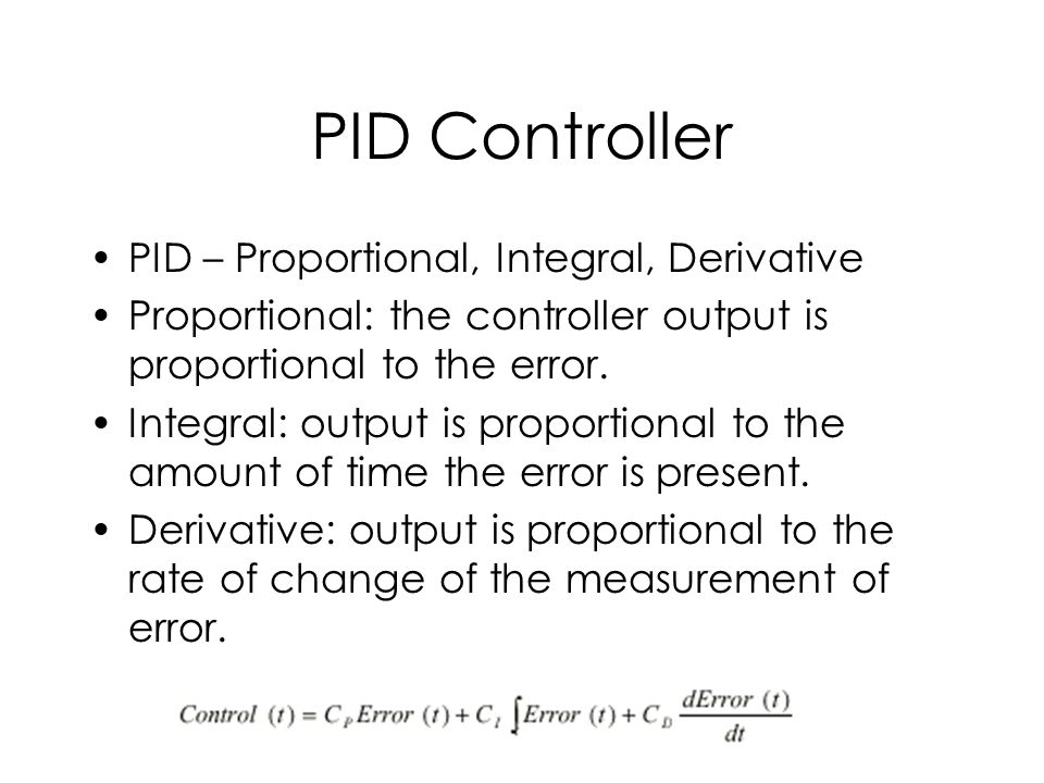 PID Controller PID – Proportional, Integral, Derivative Proportional: the controller output is proportional to the error.