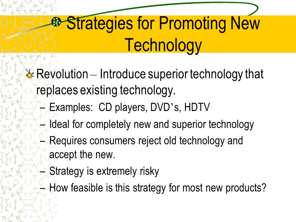 Strategies for Promoting New Technology Evolution – Slowly integrating new technology into the market place –Examples: Playstation 2, Windows XP, Colo