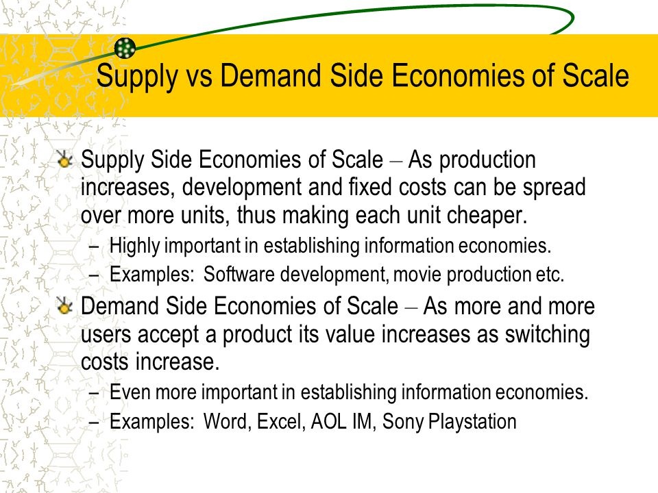 Economies of Scale vs. Economies of Networks Economies of Scale –Unit costs decrease as production levels increase. –Typically economic benefits exhau