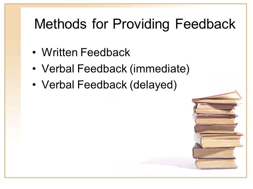 5 Methods for Providing Feedback Written Feedback Verbal Feedback (immediate) Verbal Feedback (delayed)