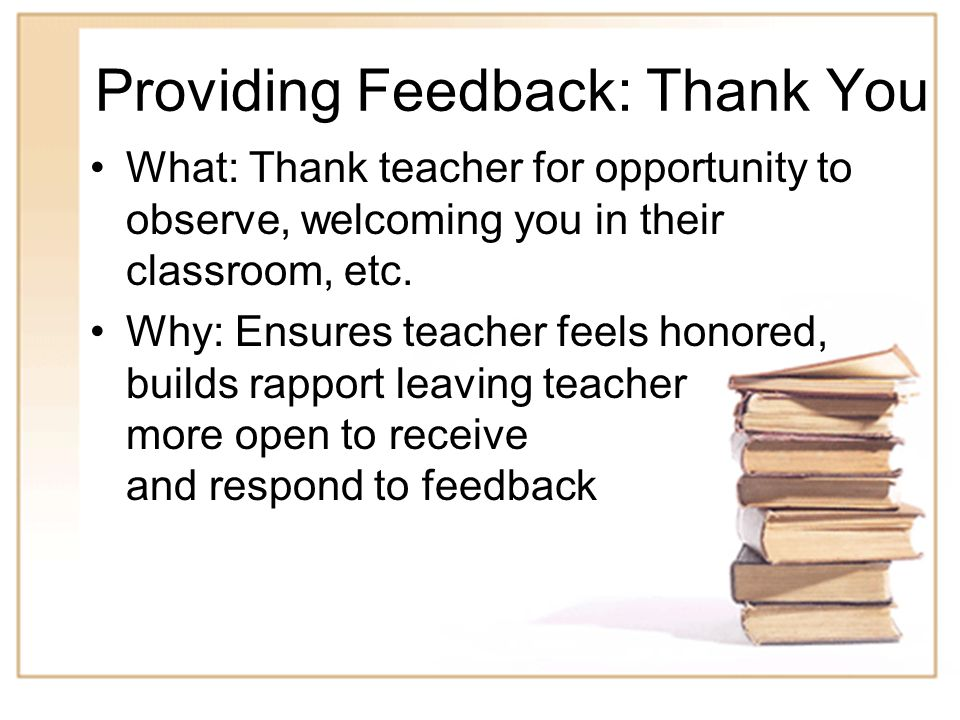 7 Providing Feedback: Thank You What: Thank teacher for opportunity to observe, welcoming you in their classroom, etc.