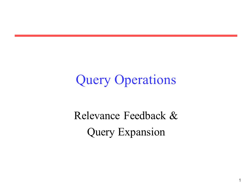 1 Query Operations Relevance Feedback & Query Expansion