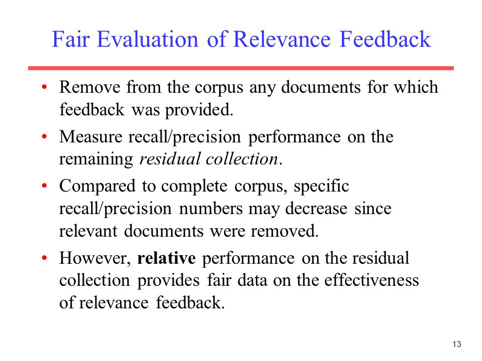 13 Fair Evaluation of Relevance Feedback Remove from the corpus any documents for which feedback was provided. Measure recall/precision performance on