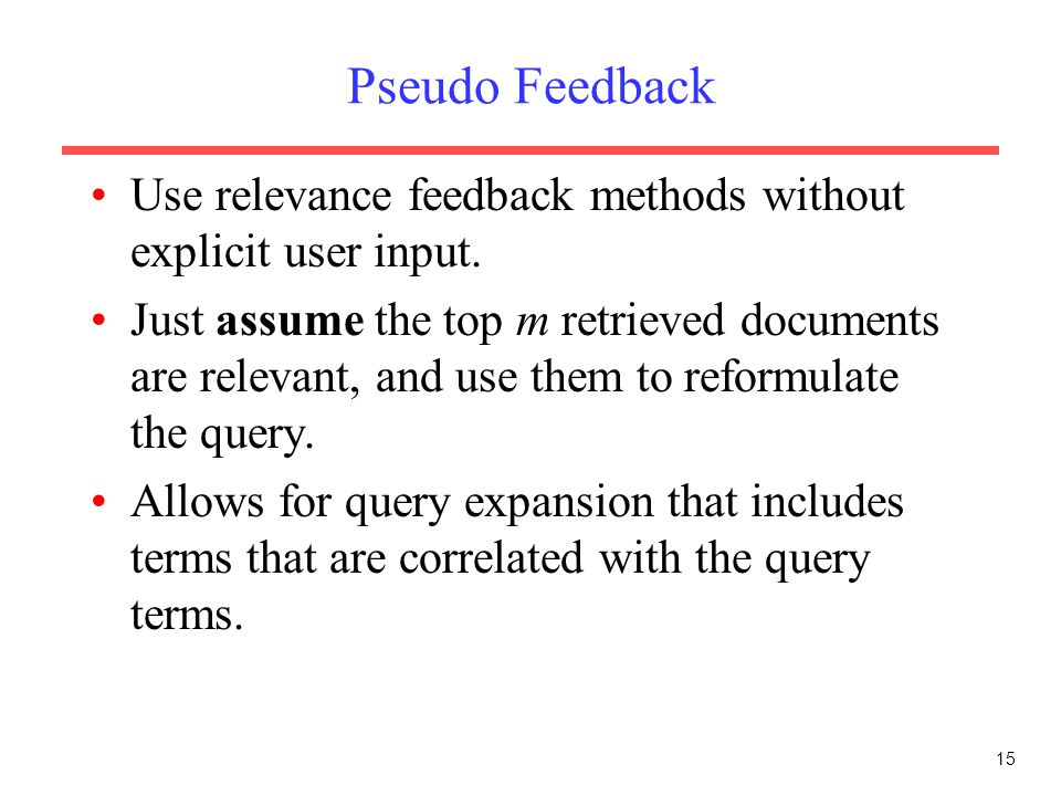 15 Pseudo Feedback Use relevance feedback methods without explicit user input. Just assume the top m retrieved documents are relevant, and use them to
