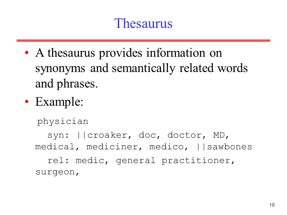 18 Thesaurus A thesaurus provides information on synonyms and semantically related words and phrases. Example: physician syn: ||croaker, doc, doctor,