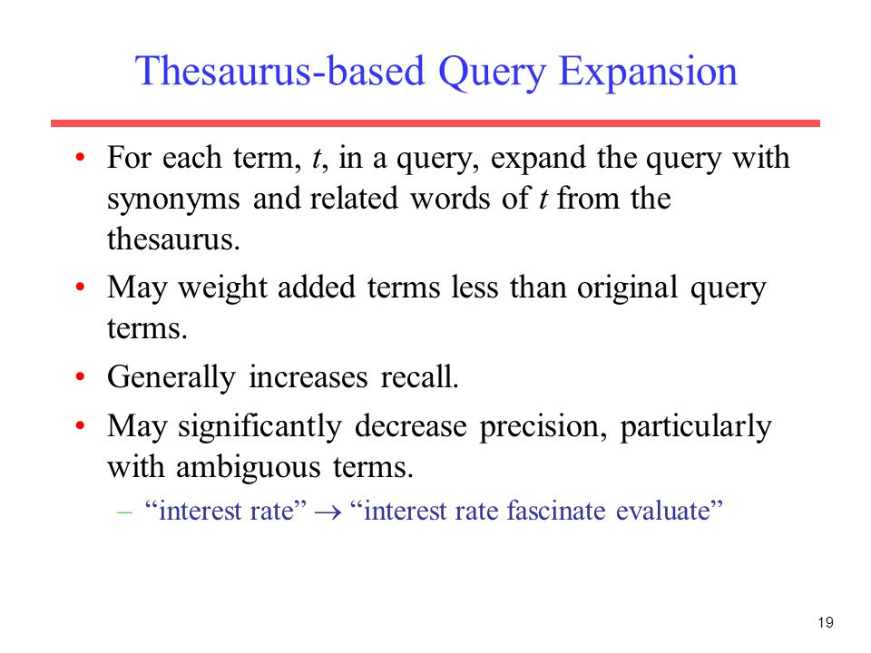 19 Thesaurus-based Query Expansion For each term, t, in a query, expand the query with synonyms and related words of t from the thesaurus. May weight