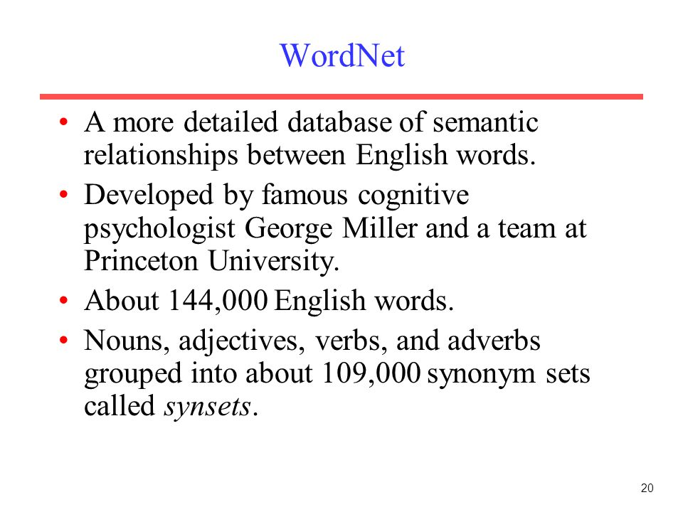 20 WordNet A more detailed database of semantic relationships between English words. Developed by famous cognitive psychologist George Miller and a te