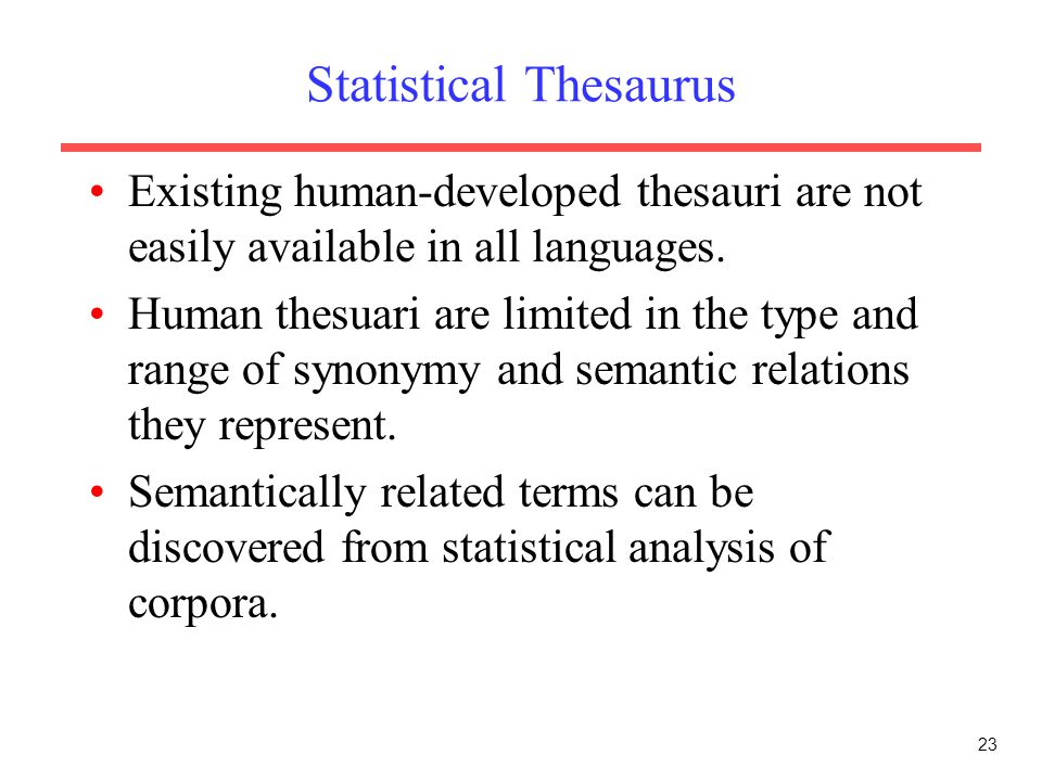 23 Statistical Thesaurus Existing human-developed thesauri are not easily available in all languages. Human thesuari are limited in the type and range