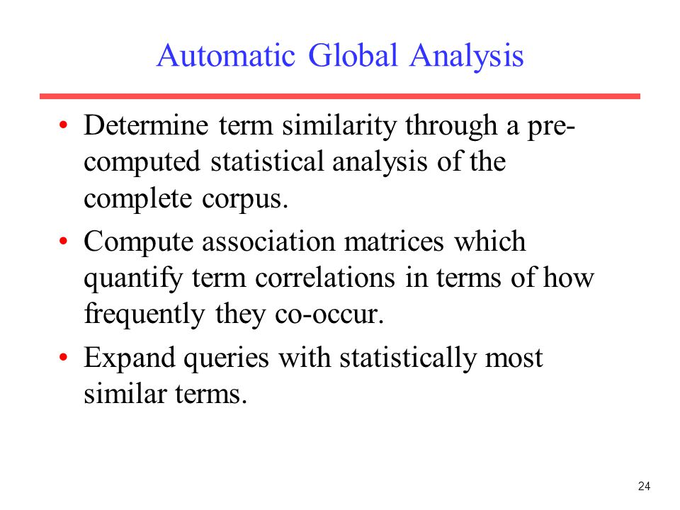 24 Automatic Global Analysis Determine term similarity through a pre- computed statistical analysis of the complete corpus. Compute association matric