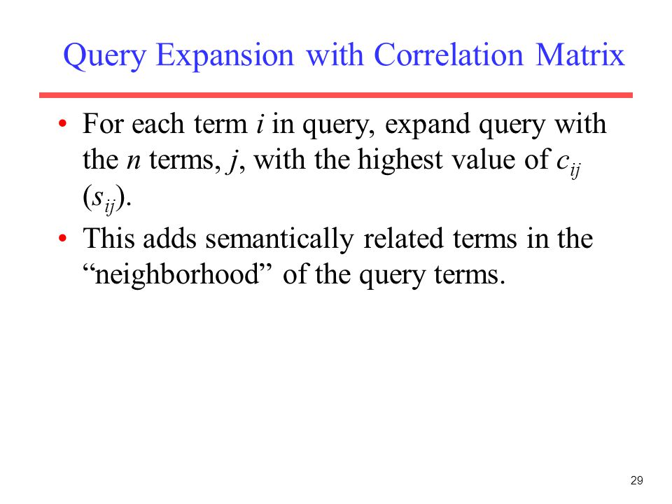 29 Query Expansion with Correlation Matrix For each term i in query, expand query with the n terms, j, with the highest value of c ij (s ij ). This ad