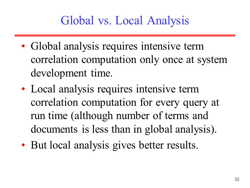 32 Global vs. Local Analysis Global analysis requires intensive term correlation computation only once at system development time. Local analysis requ