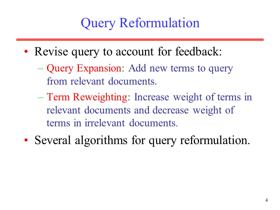 4 Query Reformulation Revise query to account for feedback: –Query Expansion: Add new terms to query from relevant documents. –Term Reweighting: Incre