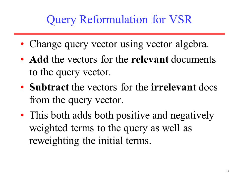 5 Query Reformulation for VSR Change query vector using vector algebra. Add the vectors for the relevant documents to the query vector. Subtract the v