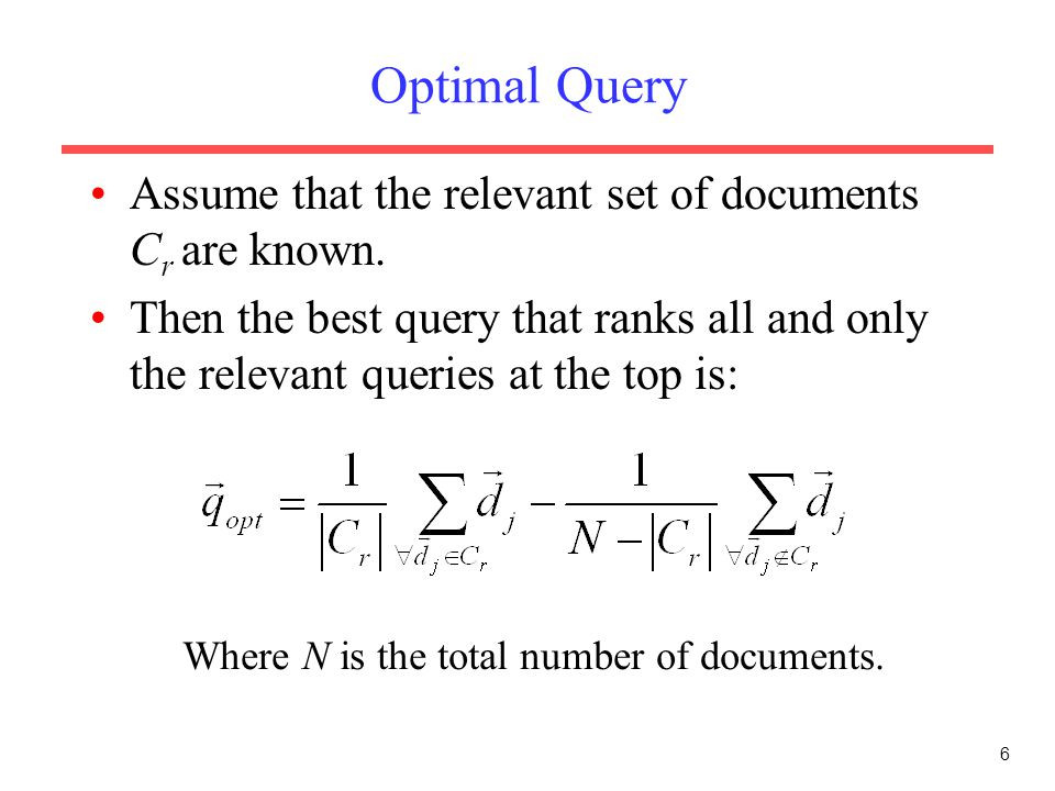 6 Optimal Query Assume that the relevant set of documents C r are known. Then the best query that ranks all and only the relevant queries at the top i