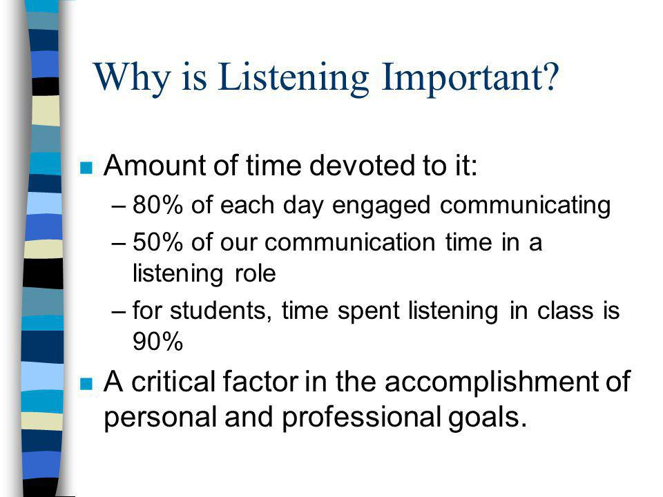 Why is Listening Important? n Amount of time devoted to it: –80% of each day engaged communicating –50% of our communication time in a listening role