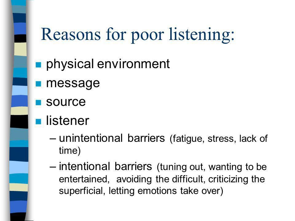 Reasons for poor listening: n physical environment n message n source n listener –unintentional barriers (fatigue, stress, lack of time) –intentional