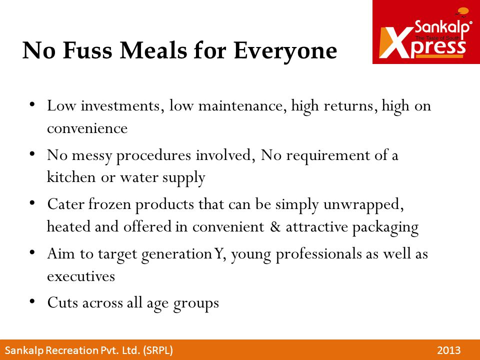 No Fuss Meals for Everyone Low investments, low maintenance, high returns, high on convenience No messy procedures involved, No requirement of a kitch