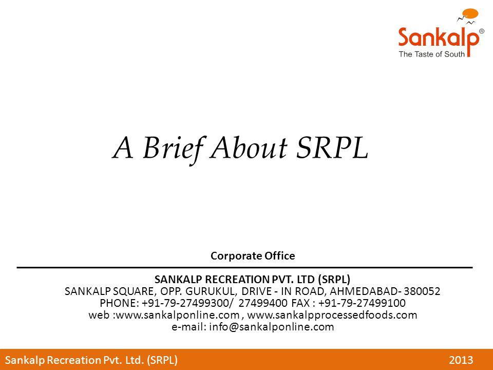 A Brief About SRPL Corporate Office SANKALP RECREATION PVT. LTD (SRPL) SANKALP SQUARE, OPP. GURUKUL, DRIVE - IN ROAD, AHMEDABAD- 380052 PHONE: +91-79-