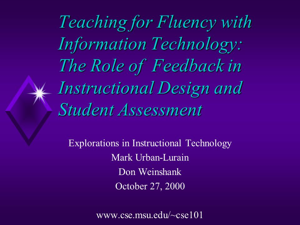 Teaching for Fluency with Information Technology: The Role of Feedback in Instructional Design and Student Assessment Explorations in Instructional Technology Mark Urban-Lurain Don Weinshank October 27, 2000 www.cse.msu.edu/~cse101