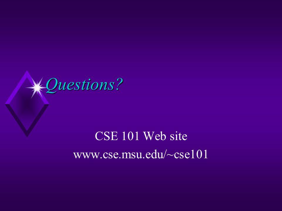 Questions? CSE 101 Web site www.cse.msu.edu/~cse101