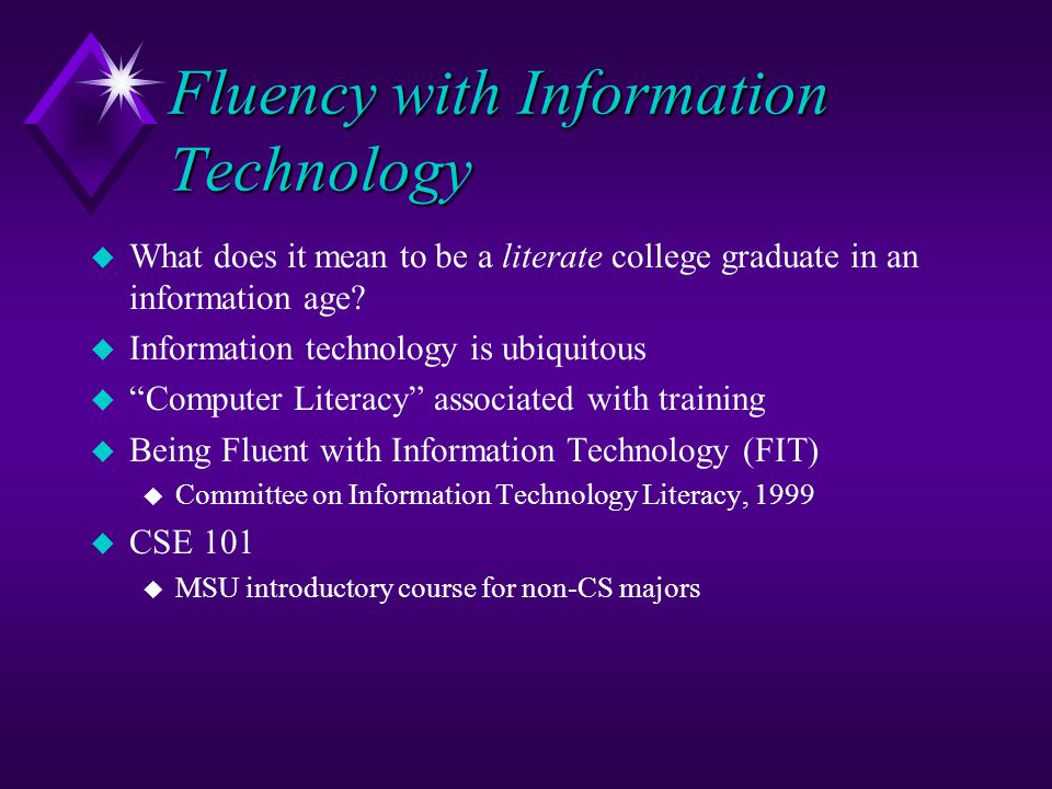 Fluency with Information Technology u What does it mean to be a literate college graduate in an information age? u Information technology is ubiquitou