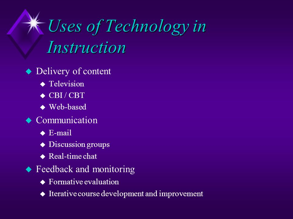 Uses of Technology in Instruction u Delivery of content u Television u CBI / CBT u Web-based u Communication u E-mail u Discussion groups u Real-time