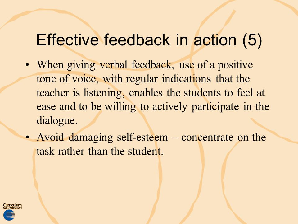 Effective feedback in action (5) When giving verbal feedback, use of a positive tone of voice, with regular indications that the teacher is listening,