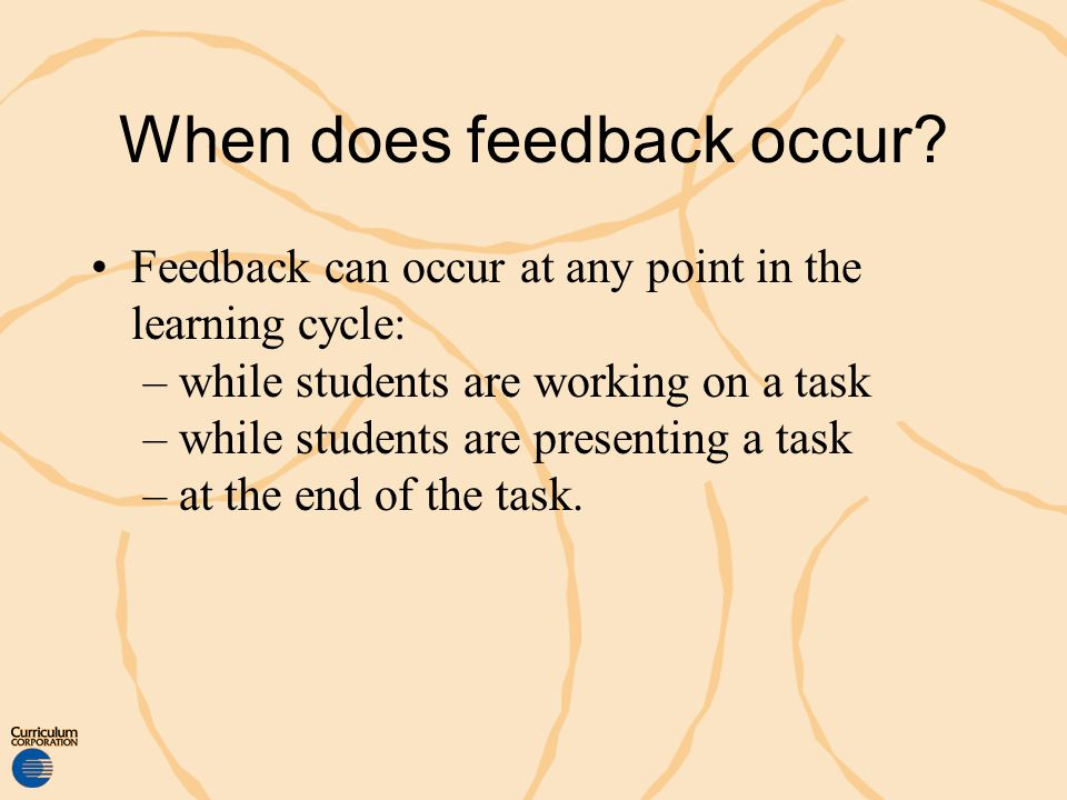 When does feedback occur? Feedback can occur at any point in the learning cycle: – while students are working on a task – while students are presentin