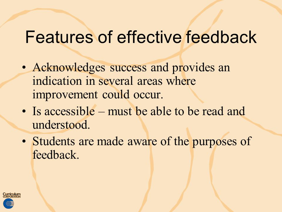 Features of effective feedback Acknowledges success and provides an indication in several areas where improvement could occur. Is accessible – must be