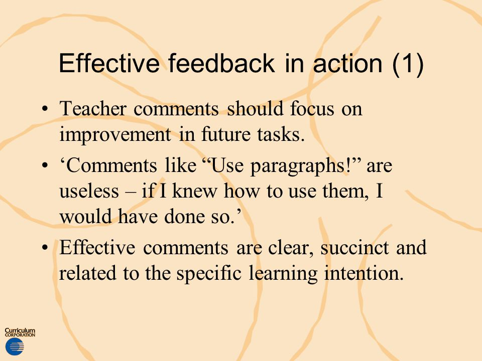 Effective feedback in action (1) Teacher comments should focus on improvement in future tasks. Comments like Use paragraphs! are useless – if I knew h