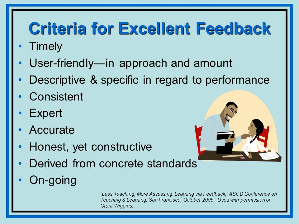 Criteria for Excellent Feedback Timely User-friendlyin approach and amount Descriptive & specific in regard to performance Consistent Expert Accurate Honest, yet constructive Derived from concrete standards On-going Less Teaching, More Assessing: Learning via Feedback, ASCD Conference on Teaching & Learning, San Francisco, October 2005.