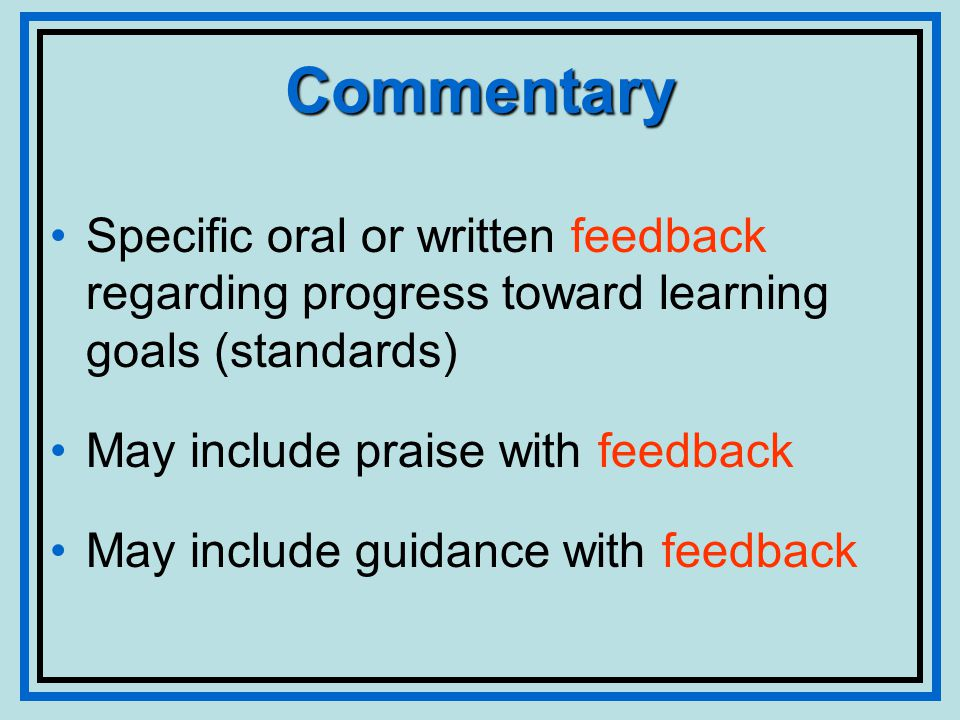 Commentary Specific oral or written feedback regarding progress toward learning goals (standards) May include praise with feedback May include guidance with feedback
