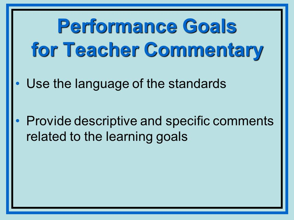 Performance Goals for Teacher Commentary Use the language of the standards Provide descriptive and specific comments related to the learning goals