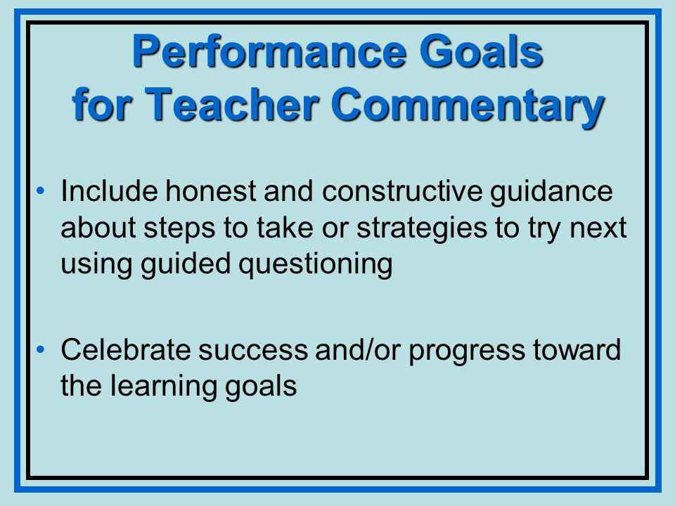 Performance Goals for Teacher Commentary Include honest and constructive guidance about steps to take or strategies to try next using guided questioning Celebrate success and/or progress toward the learning goals