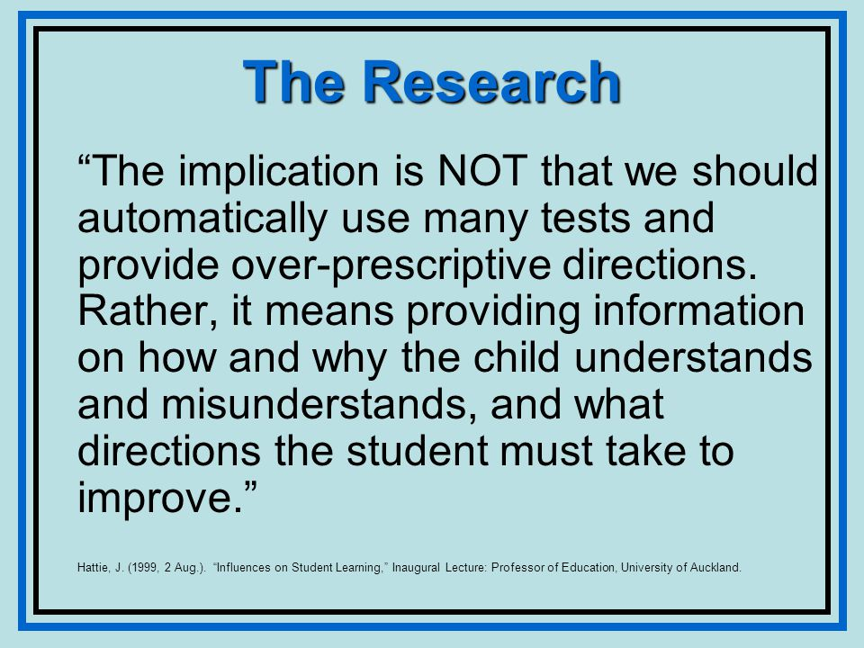 The Research The implication is NOT that we should automatically use many tests and provide over-prescriptive directions.