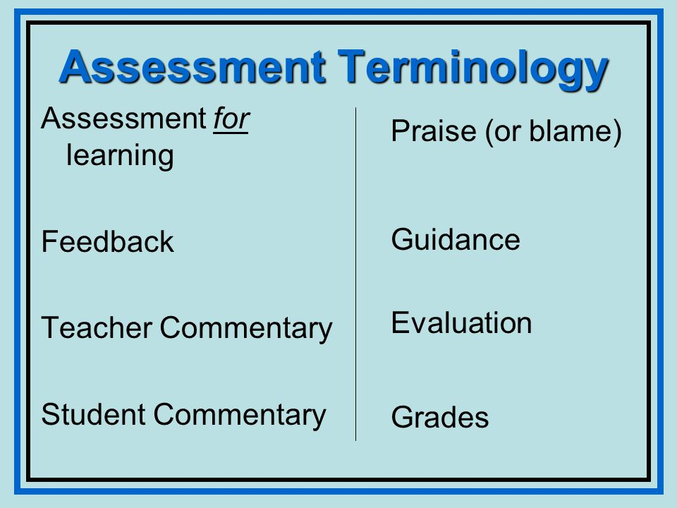 Assessment Terminology Assessment for learning Feedback Teacher Commentary Student Commentary Praise (or blame) Guidance Evaluation Grades