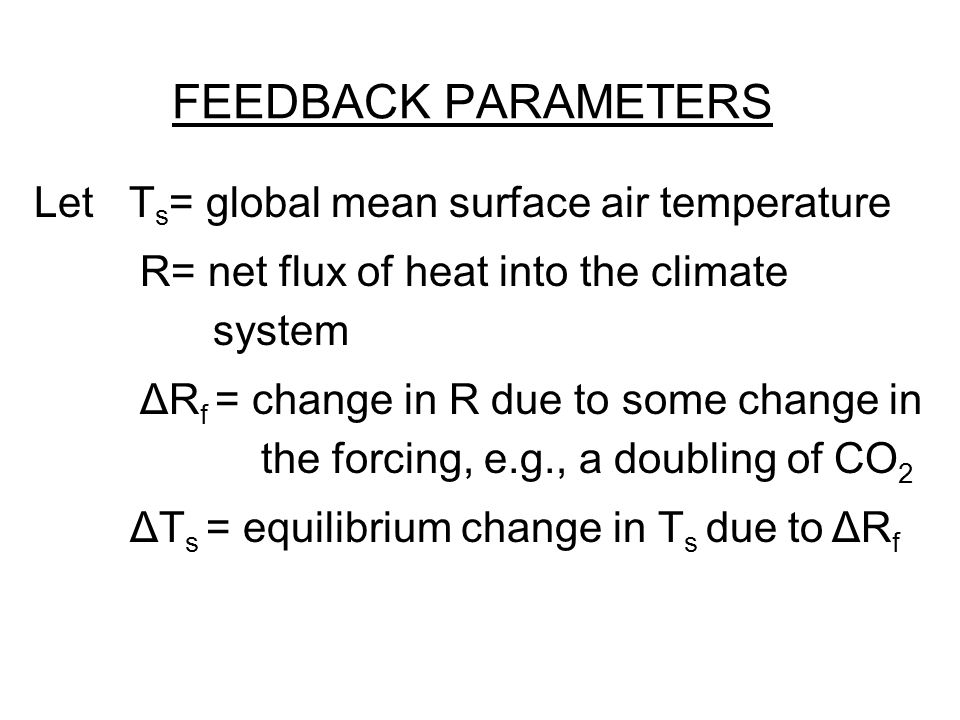 FEEDBACK PARAMETERS Let T s = global mean surface air temperature R= net flux of heat into the climate system ΔR f = change in R due to some change in the forcing, e.g., a doubling of CO 2 ΔT s = equilibrium change in T s due to ΔR f