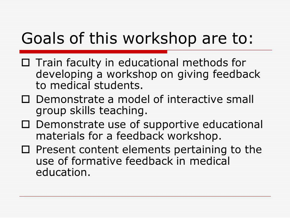 Goals of this workshop are to: Train faculty in educational methods for developing a workshop on giving feedback to medical students.