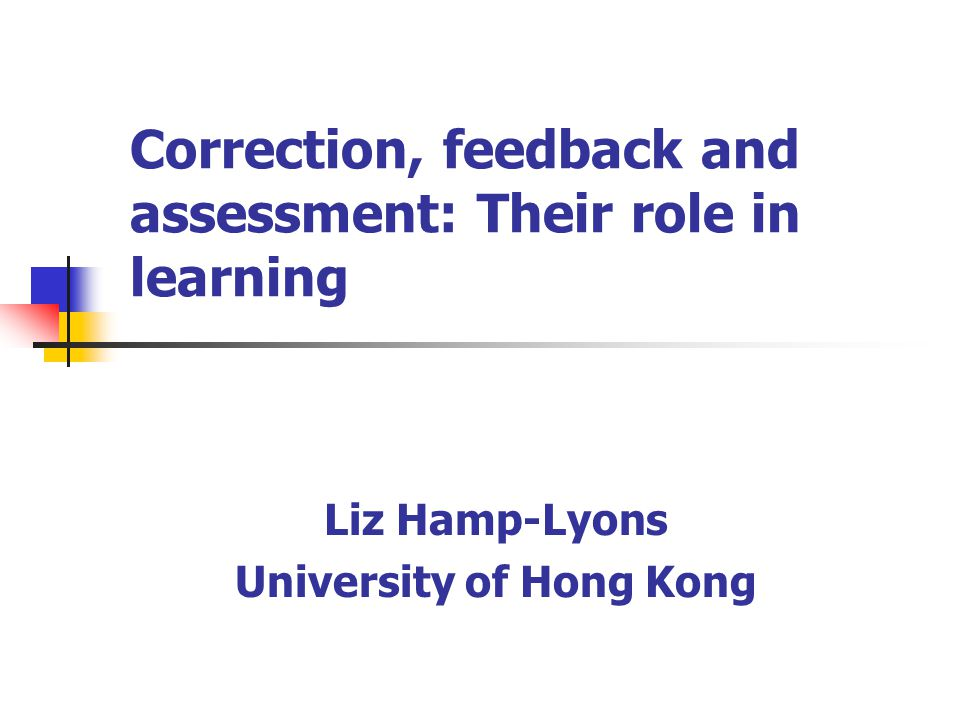 Correction, feedback and assessment: Their role in learning Liz Hamp-Lyons University of Hong Kong