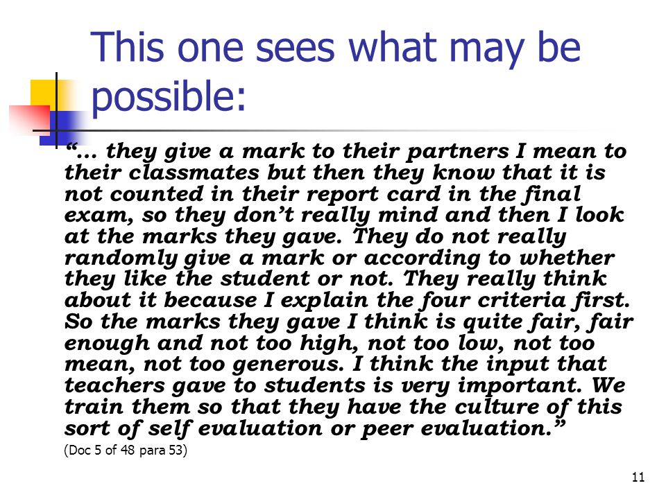 11 This one sees what may be possible: … they give a mark to their partners I mean to their classmates but then they know that it is not counted in th