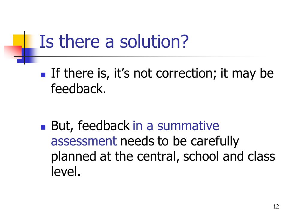 12 Is there a solution? If there is, its not correction; it may be feedback. But, feedback in a summative assessment needs to be carefully planned at