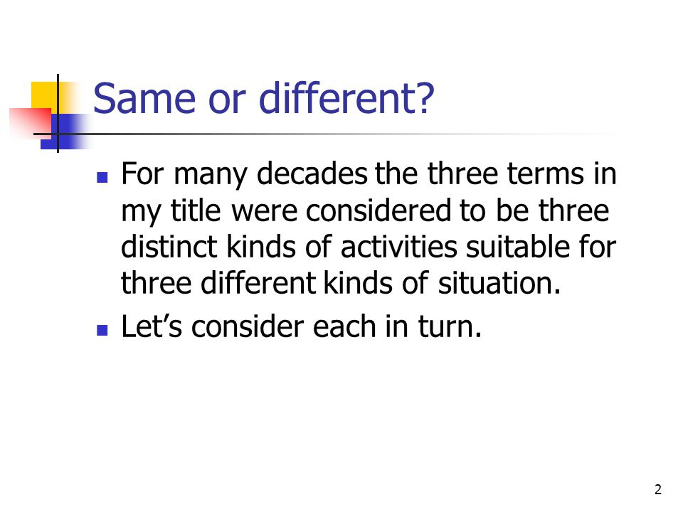2 Same or different? For many decades the three terms in my title were considered to be three distinct kinds of activities suitable for three differen