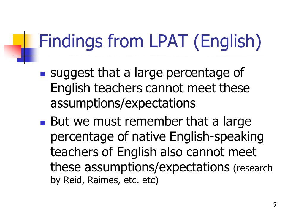 5 Findings from LPAT (English) suggest that a large percentage of English teachers cannot meet these assumptions/expectations But we must remember tha
