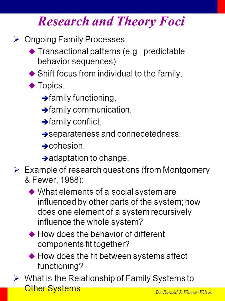 Dr. Ronald J. Werner-Wilson Research and Theory Foci Ongoing Family Processes: Transactional patterns (e.g., predictable behavior sequences). Shift fo