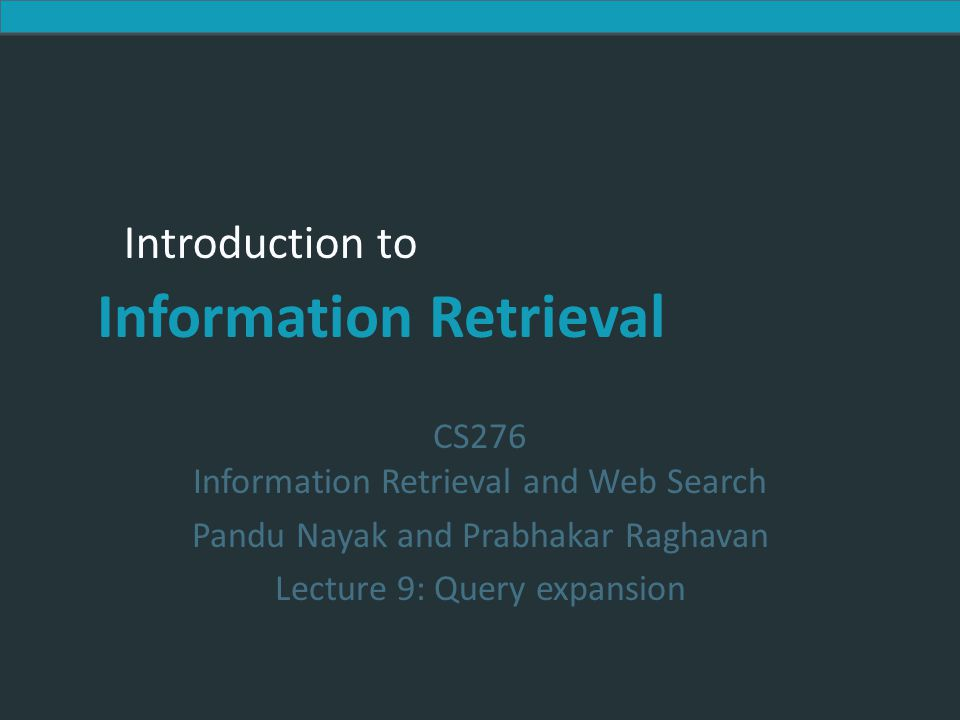 Introduction to Information Retrieval Introduction to Information Retrieval CS276 Information Retrieval and Web Search Pandu Nayak and Prabhakar Raghavan Lecture 9: Query expansion