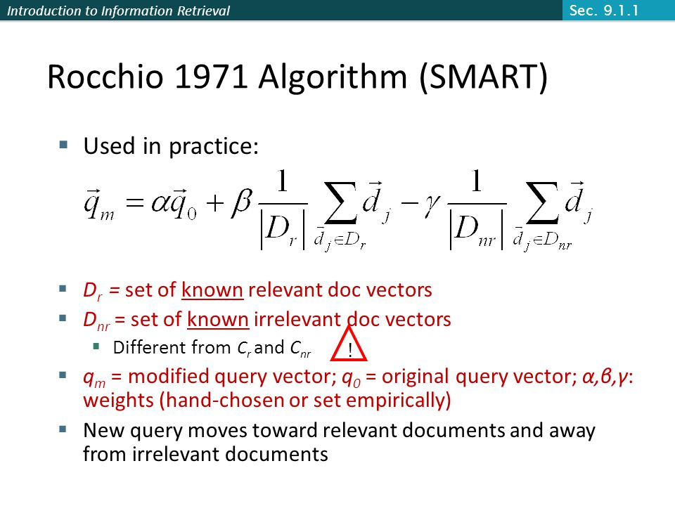 Introduction to Information Retrieval Rocchio 1971 Algorithm (SMART) Used in practice: D r = set of known relevant doc vectors D nr = set of known irrelevant doc vectors Different from C r and C nr q m = modified query vector; q 0 = original query vector; α,β,γ: weights (hand-chosen or set empirically) New query moves toward relevant documents and away from irrelevant documents .