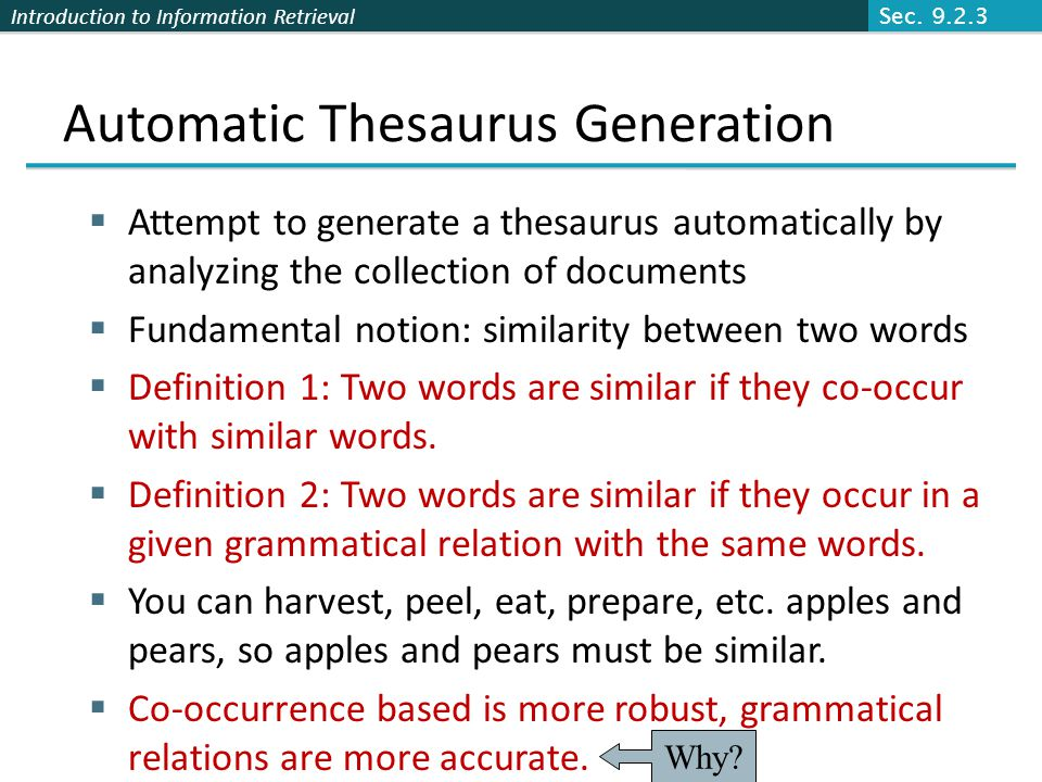 Introduction to Information Retrieval Automatic Thesaurus Generation Attempt to generate a thesaurus automatically by analyzing the collection of documents Fundamental notion: similarity between two words Definition 1: Two words are similar if they co-occur with similar words.